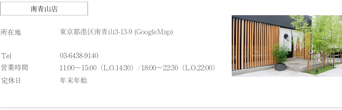 所在地:東京都港区南青山3-13-9 tel:03-6438-9140 営業時間:11時〜15時30分(L.O.15時)17時30分〜23時(L.O.22時) 定休日:年末年始